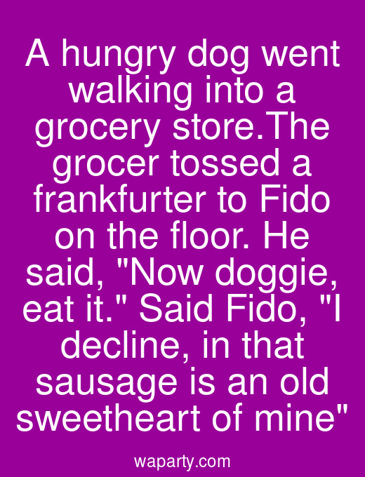 A hungry dog went walking into a grocery store.The grocer tossed a frankfurter to Fido on the floor. He said, Now doggie, eat it. Said Fido, I decline, in that sausage is an old sweetheart of mine