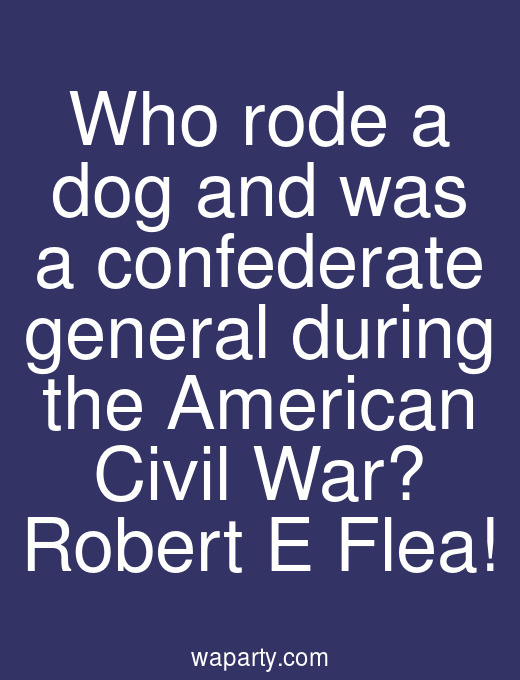 Who rode a dog and was a confederate general during the American Civil War? Robert E Flea!
