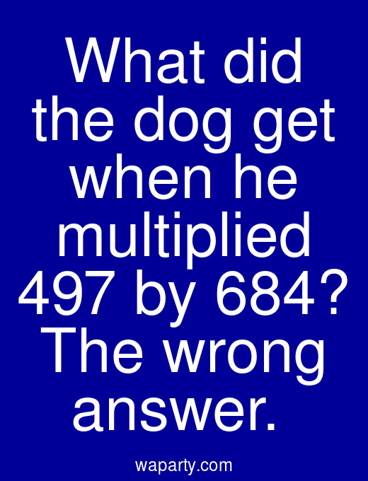 What did the dog get when he multiplied 497 by 684? The wrong answer.