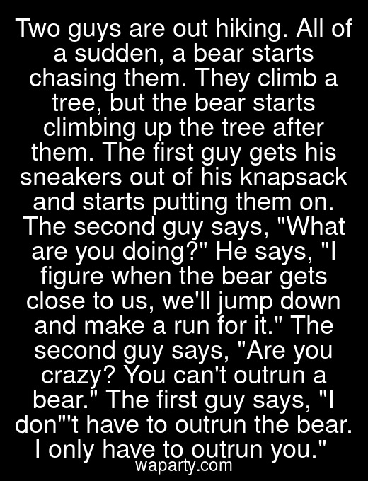 Two guys are out hiking. All of a sudden, a bear starts chasing them. They climb a tree, but the bear starts climbing up the tree after them. The first guy gets his sneakers out of his knapsack and starts putting them on. The second guy says, What are you doing? He says, I figure when the bear gets close to us, well jump down and make a run for it. The second guy says, Are you crazy? You cant outrun a bear. The first guy says, I dont have to outrun the bear. I only have to outrun you.