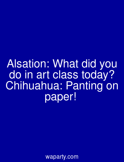 Alsation: What did you do in art class today? Chihuahua: Panting on paper!