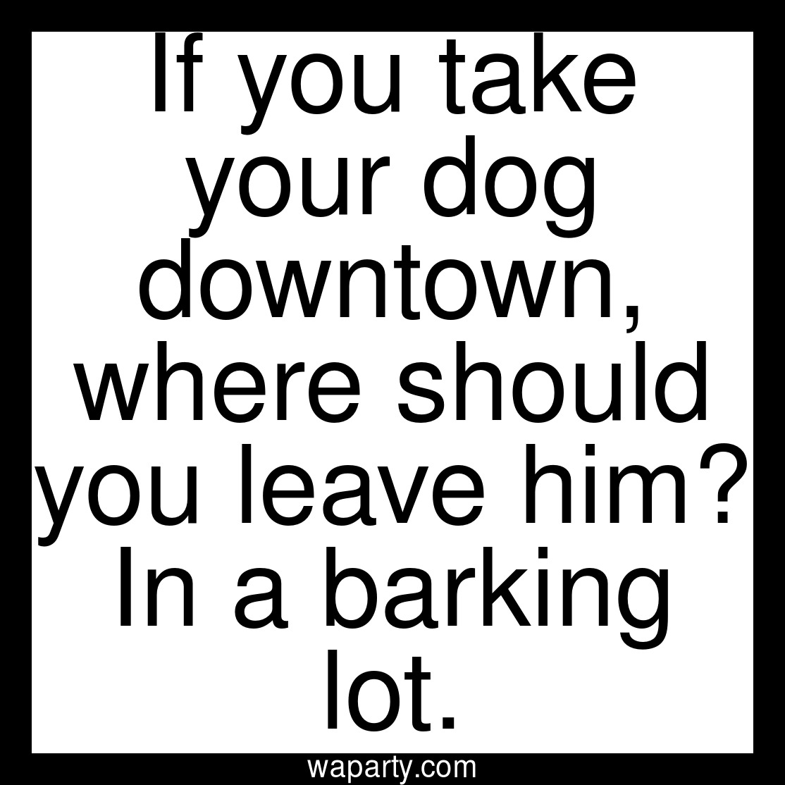 If you take your dog downtown, where should you leave him? In a barking lot.