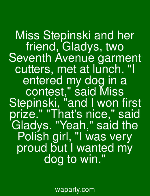 Miss Stepinski and her friend, Gladys, two Seventh Avenue garment cutters, met at lunch. I entered my dog in a contest, said Miss Stepinski, and I won first prize. Thats nice, said Gladys. Yeah, said the Polish girl, I was very proud but I wanted my dog to win.
