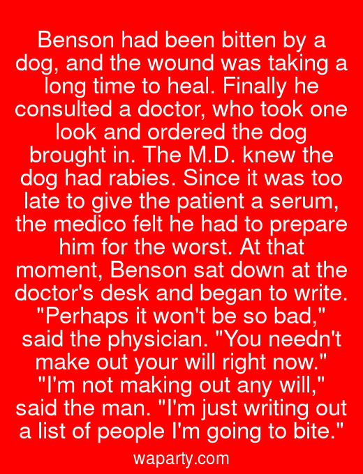 Benson had been bitten by a dog, and the wound was taking a long time to heal. Finally he consulted a doctor, who took one look and ordered the dog brought in. The M.D. knew the dog had rabies. Since it was too late to give the patient a serum, the medico felt he had to prepare him for the worst. At that moment, Benson sat down at the doctors desk and began to write. Perhaps it wont be so bad, said the physician. You neednt make out your will right now. Im not making out any will, said the man. Im just writing out a list of people Im going to bite.