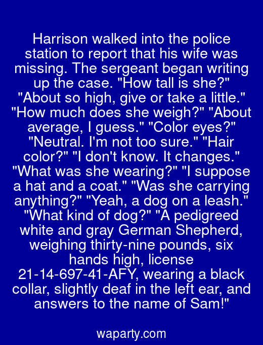 Harrison walked into the police station to report that his wife was missing. The sergeant began writing up the case. How tall is she? About so high, give or take a little. How much does she weigh? About average, I guess. Color eyes? Neutral. Im not too sure. Hair color? I dont know. It changes. What was she wearing? I suppose a hat and a coat. Was she carrying anything? Yeah, a dog on a leash. What kind of dog? A pedigreed white and gray German Shepherd, weighing thirty-nine pounds, six hands high, license 21-14-697-41-AFY, wearing a black collar, slightly deaf in the left ear, and answers to the name of Sam!
