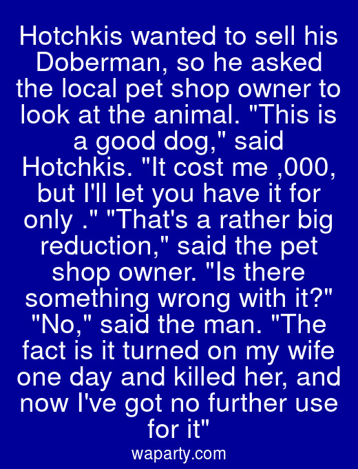Hotchkis wanted to sell his Doberman, so he asked the local pet shop owner to look at the animal. This is a good dog, said Hotchkis. It cost me $1,000, but Ill let you have it for only $50. Thats a rather big reduction, said the pet shop owner. Is there something wrong with it? No, said the man. The fact is it turned on my wife one day and killed her, and now Ive got no further use for it
