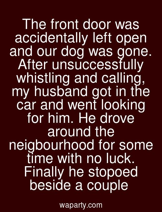 The front door was accidentally left open and our dog was gone. After unsuccessfully whistling and calling, my husband got in the car and went looking for him. He drove around the neigbourhood for some time with no luck. Finally he stopoed beside a couple