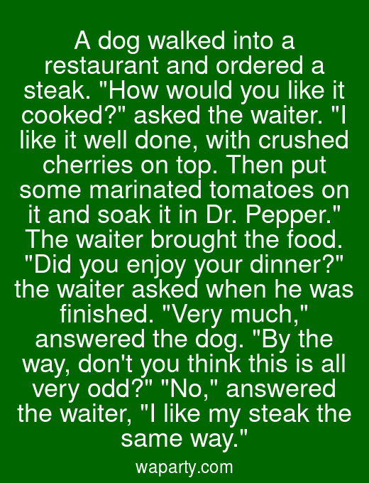 A dog walked into a restaurant and ordered a steak. How would you like it cooked? asked the waiter. I like it well done, with crushed cherries on top. Then put some marinated tomatoes on it and soak it in Dr. Pepper. The waiter brought the food. Did you enjoy your dinner? the waiter asked when he was finished. Very much, answered the dog. By the way, dont you think this is all very odd? No, answered the waiter, I like my steak the same way.
