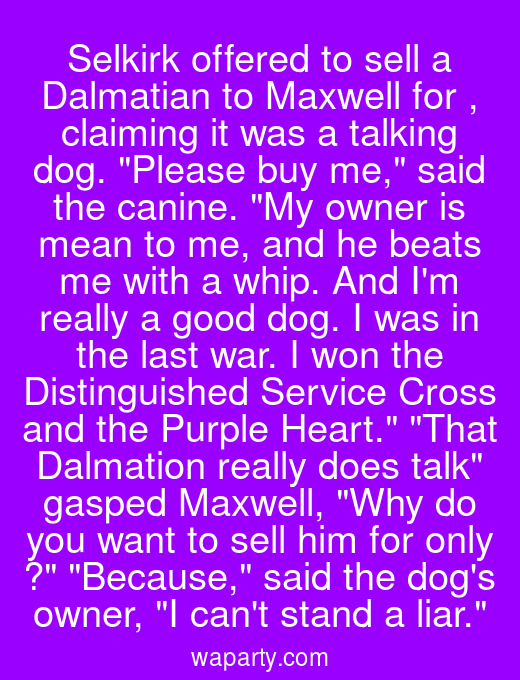 Selkirk offered to sell a Dalmatian to Maxwell for $10, claiming it was a talking dog. Please buy me, said the canine. My owner is mean to me, and he beats me with a whip. And Im really a good dog. I was in the last war. I won the Distinguished Service Cross and the Purple Heart. That Dalmation really does talk gasped Maxwell, Why do you want to sell him for only $10? Because, said the dogs owner, I cant stand a liar.