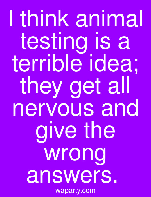 I think animal testing is a terrible idea; they get all nervous and give the wrong answers.