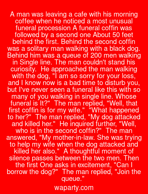A man was leaving a cafe with his morning coffee when he noticed a most unusual funeral procession A funeral coffin was followed by a second one About 50 feet behind the first. Behind the second coffin was a solitary man walking with a black dog. Behind him was a queue of 200 men walking in Single line. The man couldnt stand his curiosity.  He approached the man walking with the dog, I am so sorry for your loss, and I know now is a bad time to disturb you, but Ive never seen a funeral like this with so many of you walking in single line. Whose funeral is It?  The man replied, Well, that first coffin is for my wife.  What happened to her?  The man replied, My dog attacked and killed her.  He inquired further, Well, who is in the second coffin?  The man answered, My mother-in-law. She was trying to help my wife when the dog attacked and killed her also.  A thoughtful moment of silence passes between the two men. Then the first One asks in excitement, Can I borrow the dog?  The man replied, Join the queue.