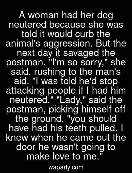 A woman had her dog neutered because she was told it would curb the animals aggression. But the next day it savaged the postman. Im so sorry, she said, rushing to the mans aid. I was told hed stop attacking people if I had him neutered. Lady, said the postman, picking himself off the ground, you should have had his teeth pulled. I knew when he came out the door he wasnt going to make love to me.