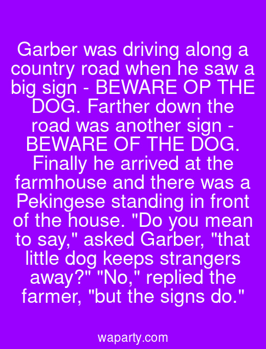 Garber was driving along a country road when he saw a big sign - BEWARE OP THE DOG. Farther down the road was another sign - BEWARE OF THE DOG. Finally he arrived at the farmhouse and there was a Pekingese standing in front of the house. Do you mean to say, asked Garber, that little dog keeps strangers away? No, replied the farmer, but the signs do.