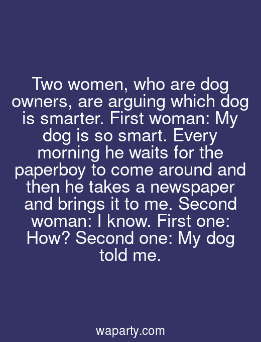 Two women, who are dog owners, are arguing which dog is smarter. First woman: My dog is so smart. Every morning he waits for the paperboy to come around and then he takes a newspaper and brings it to me. Second woman: I know. First one: How? Second one: My dog told me.
