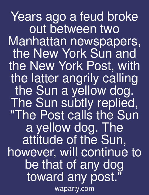 Years ago a feud broke out between two Manhattan newspapers, the New York Sun and the New York Post, with the latter angrily calling the Sun a yellow dog. The Sun subtly replied, The Post calls the Sun a yellow dog. The attitude of the Sun, however, will continue to be that of any dog toward any post.