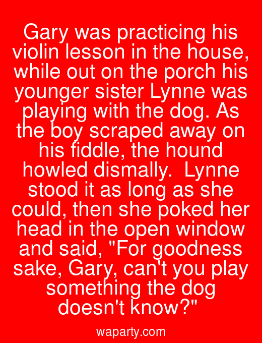 Gary was practicing his violin lesson in the house, while out on the porch his younger sister Lynne was playing with the dog. As the boy scraped away on his fiddle, the hound howled dismally.  Lynne stood it as long as she could, then she poked her head in the open window and said, For goodness sake, Gary, cant you play something the dog doesnt know?
