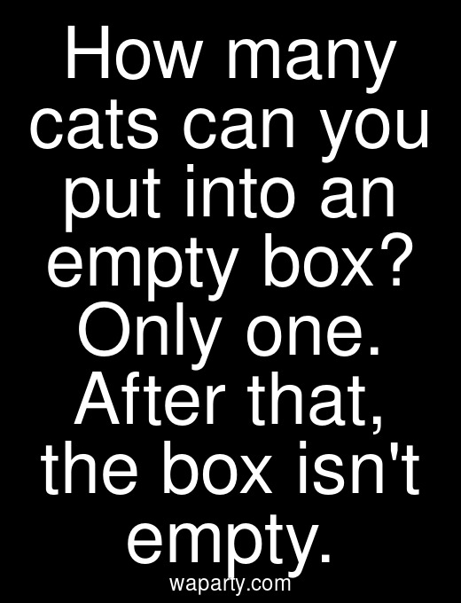 How many cats can you put into an empty box? Only one. After that, the box isnt empty.