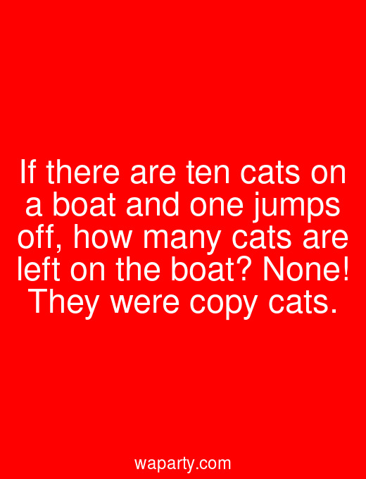 If there are ten cats on a boat and one jumps off, how many cats are left on the boat? None! They were copy cats.