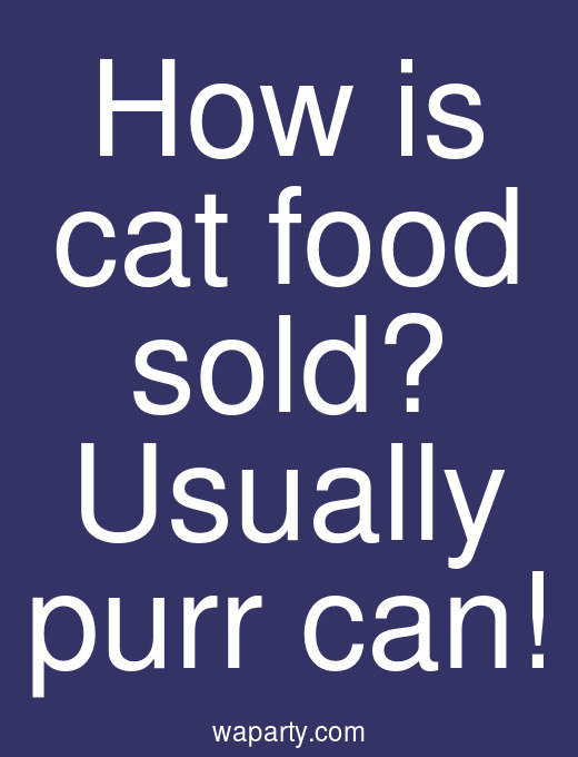 How is cat food sold? Usually purr can!
