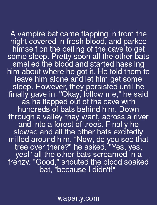 A vampire bat came flapping in from the night covered in fresh blood, and parked himself on the ceiling of the cave to get some sleep. Pretty soon all the other bats smelled the blood and started hassling him about where he got it. He told them to leave him alone and let him get some sleep. However, they persisted until he finally gave in. Okay, follow me, he said as he flapped out of the cave with hundreds of bats behind him. Down through a valley they went, across a river and into a forest of trees. Finally he slowed and all the other bats excitedly milled around him. Now, do you see that tree over there? he asked. Yes, yes, yes! all the other bats screamed in a frenzy. Good, shouted the blood soaked bat, because I didnt!