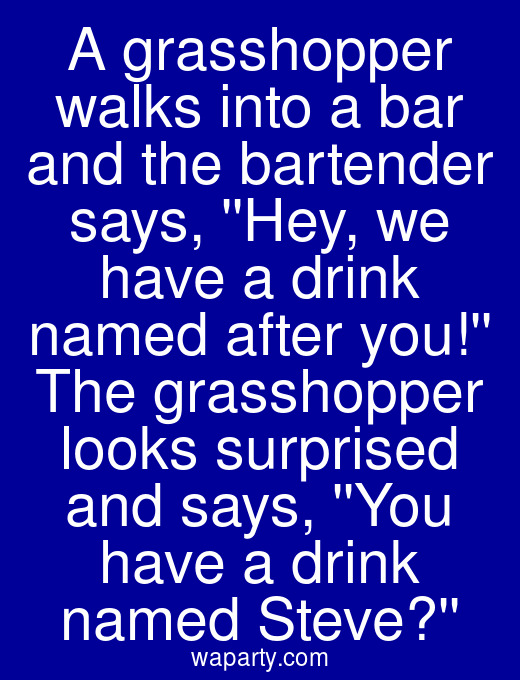 A grasshopper walks into a bar and the bartender says, Hey, we have a drink named after you! The grasshopper looks surprised and says, You have a drink named Steve?
