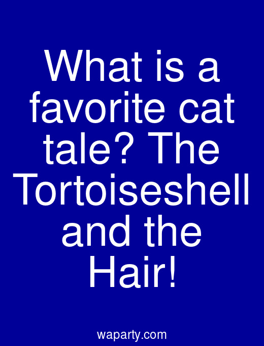 What is a favorite cat tale? The Tortoiseshell and the Hair!