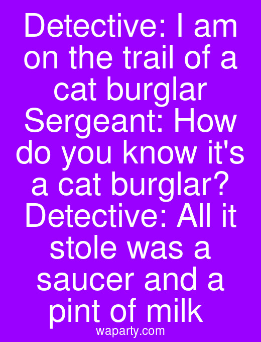 Detective: I am on the trail of a cat burglar Sergeant: How do you know its a cat burglar? Detective: All it stole was a saucer and a pint of milk