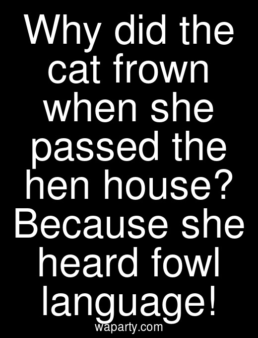 Why did the cat frown when she passed the hen house? Because she heard fowl language!