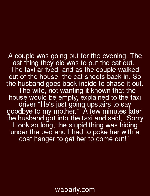 A couple was going out for the evening. The last thing they did was to put the cat out.   The taxi arrived, and as the couple walked out of the house, the cat shoots back in. So the husband goes back inside to chase it out.   The wife, not wanting it known that the house would be empty, explained to the taxi driver Hes just going upstairs to say goodbye to my mother.  A few minutes later, the husband got into the taxi and said, Sorry I took so long, the stupid thing was hiding under the bed and I had to poke her with a coat hanger to get her to come out!