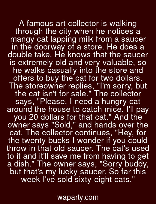 A famous art collector is walking through the city when he notices a mangy cat lapping milk from a saucer in the doorway of a store. He does a double take. He knows that the saucer is extremely old and very valuable, so he walks casually into the store and offers to buy the cat for two dollars. The storeowner replies, Im sorry, but the cat isnt for sale. The collector says, Please, I need a hungry cat around the house to catch mice. Ill pay you 20 dollars for that cat. And the owner says Sold, and hands over the cat. The collector continues, Hey, for the twenty bucks I wonder if you could throw in that old saucer. The cats used to it and itll save me from having to get a dish. The owner says, Sorry buddy, but thats my lucky saucer. So far this week Ive sold sixty-eight cats.