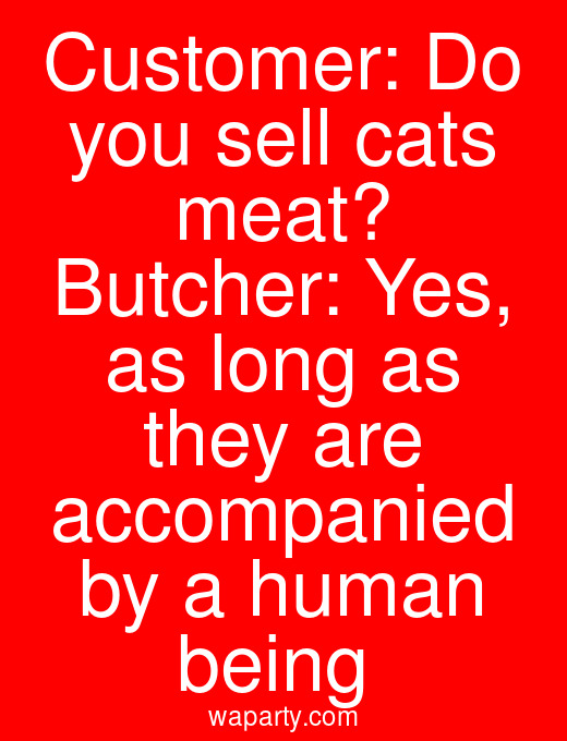 Customer: Do you sell cats meat? Butcher: Yes, as long as they are accompanied by a human being