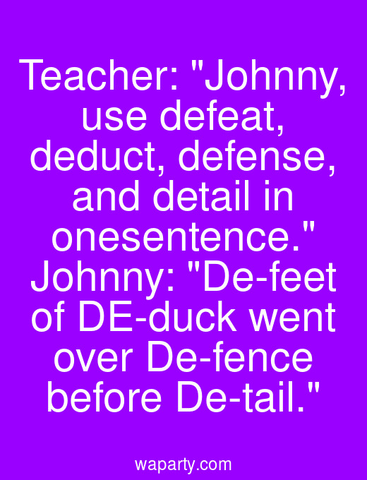 Teacher: Johnny, use defeat, deduct, defense, and detail in onesentence. Johnny: De-feet of DE-duck went over De-fence before De-tail.
