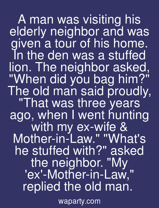 A man was visiting his elderly neighbor and was given a tour of his home. In the den was a stuffed lion. The neighbor asked, When did you bag him? The old man said proudly, That was three years ago, when I went hunting with my ex-wife & Mother-in-Law. Whats he stuffed with? asked the neighbor. My ex-Mother-in-Law, replied the old man.