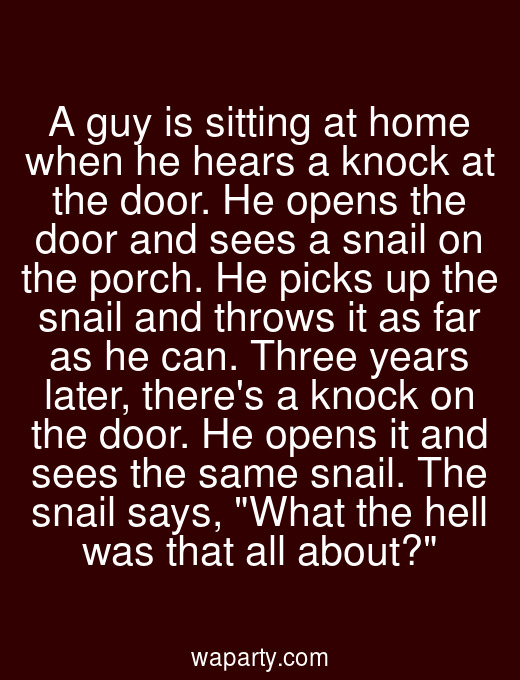 A guy is sitting at home when he hears a knock at the door. He opens the door and sees a snail on the porch. He picks up the snail and throws it as far as he can. Three years later, theres a knock on the door. He opens it and sees the same snail. The snail says, What the hell was that all about?