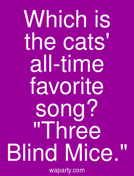 Which is the cats all-time favorite song? Three Blind Mice.