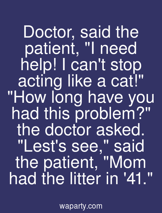 Doctor, said the patient, I need help! I cant stop acting like a cat! How long have you had this problem? the doctor asked. Lests see, said the patient, Mom had the litter in 41.