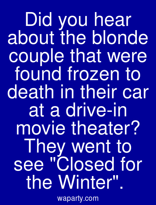 Did you hear about the blonde couple that were found frozen to death in their car at a drive-in movie theater? They went to see Closed for the Winter.