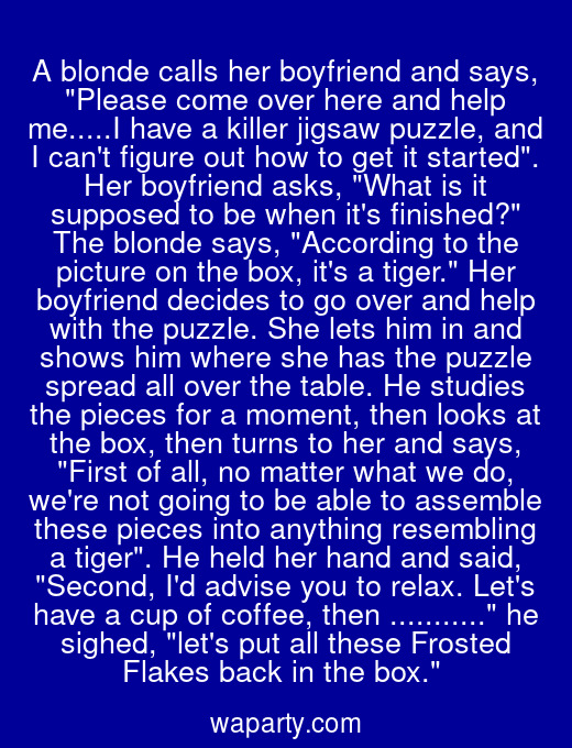 A blonde calls her boyfriend and says, Please come over here and help me.....I have a killer jigsaw puzzle, and I cant figure out how to get it started. Her boyfriend asks, What is it supposed to be when its finished? The blonde says, According to the picture on the box, its a tiger. Her boyfriend decides to go over and help with the puzzle. She lets him in and shows him where she has the puzzle spread all over the table. He studies the pieces for a moment, then looks at the box, then turns to her and says, First of all, no matter what we do, were not going to be able to assemble these pieces into anything resembling a tiger. He held her hand and said, Second, Id advise you to relax. Lets have a cup of coffee, then ... he sighed, lets put all these Frosted Flakes back in the box.