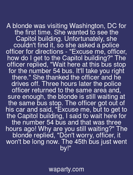 A blonde was visiting Washington, DC for the first time. She wanted to see the Capitol building. Unfortunately, she couldnt find it, so she asked a police officer for directions - Excuse me, officer, how do I get to the Capitol building? The officer replied, Wait here at this bus stop for the number 54 bus. Itll take you right there. She thanked the officer and he drives off. Three hours later the police officer returned to the same area and, sure enough, the blonde is still waiting at the same bus stop. The officer got out of his car and said, Excuse me, but to get to the Capitol building, I said to wait here for the number 54 bus and that was three hours ago! Why are you still waiting? The blonde replied, Dont worry, officer, it wont be long now. The 45th bus just went by!