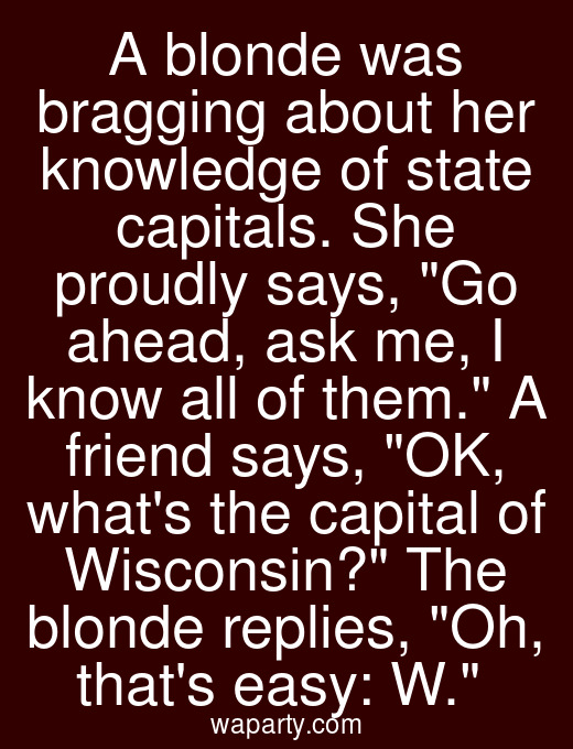 A blonde was bragging about her knowledge of state capitals. She proudly says, Go ahead, ask me, I know all of them. A friend says, OK, whats the capital of Wisconsin? The blonde replies, Oh, thats easy: W.