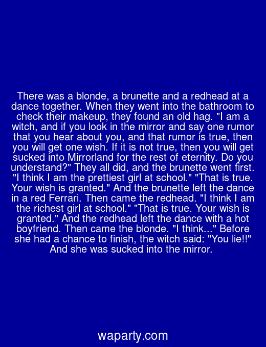 There was a blonde, a brunette and a redhead at a dance together. When they went into the bathroom to check their makeup, they found an old hag. I am a witch, and if you look in the mirror and say one rumor that you hear about you, and that rumor is true, then you will get one wish. If it is not true, then you will get sucked into Mirrorland for the rest of eternity. Do you understand? They all did, and the brunette went first. I think I am the prettiest girl at school. That is true. Your wish is granted. And the brunette left the dance in a red Ferrari. Then came the redhead. I think I am the richest girl at school. That is true. Your wish is granted. And the redhead left the dance with a hot boyfriend. Then came the blonde. I think... Before she had a chance to finish, the witch said: You lie!! And she was sucked into the mirror.