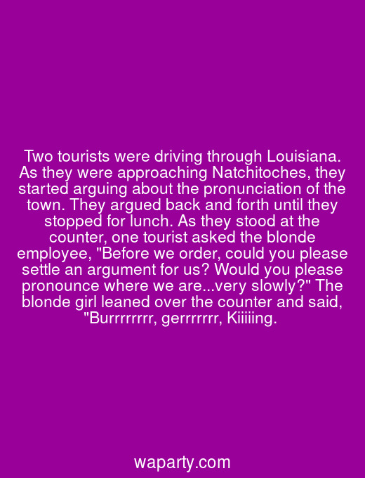 Two tourists were driving through Louisiana. As they were approaching Natchitoches, they started arguing about the pronunciation of the town. They argued back and forth until they stopped for lunch. As they stood at the counter, one tourist asked the blonde employee, Before we order, could you please settle an argument for us? Would you please pronounce where we are...very slowly? The blonde girl leaned over the counter and said, Burrrrrrrr, gerrrrrrr, Kiiiiing.