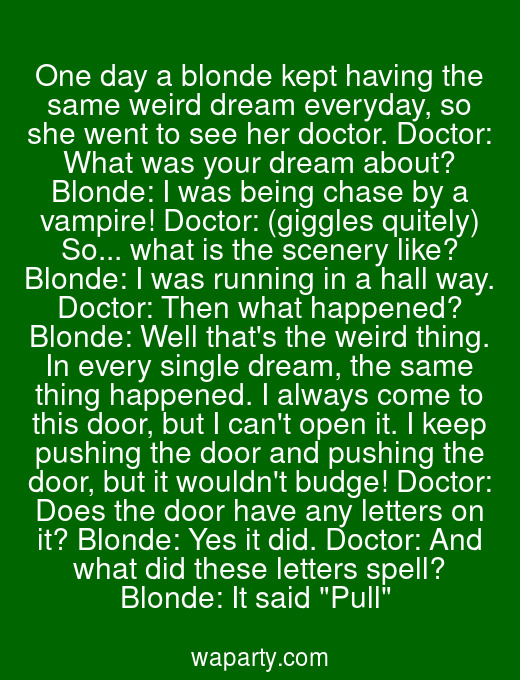 One day a blonde kept having the same weird dream everyday, so she went to see her doctor. Doctor: What was your dream about? Blonde: I was being chase by a vampire! Doctor: (giggles quitely) So... what is the scenery like? Blonde: I was running in a hall way. Doctor: Then what happened? Blonde: Well thats the weird thing. In every single dream, the same thing happened. I always come to this door, but I cant open it. I keep pushing the door and pushing the door, but it wouldnt budge! Doctor: Does the door have any letters on it? Blonde: Yes it did. Doctor: And what did these letters spell? Blonde: It said Pull
