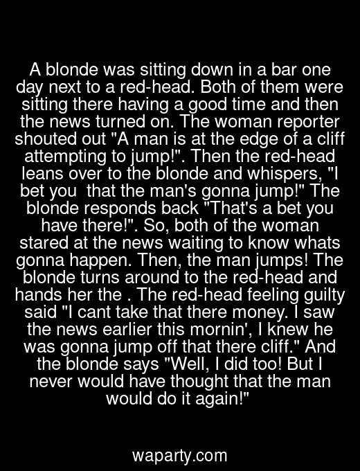 A blonde was sitting down in a bar one day next to a red-head. Both of them were sitting there having a good time and then the news turned on. The woman reporter shouted out A man is at the edge of a cliff attempting to jump!. Then the red-head leans over to the blonde and whispers, I bet you $50 that the mans gonna jump! The blonde responds back Thats a bet you have there!. So, both of the woman stared at the news waiting to know whats gonna happen. Then, the man jumps! The blonde turns around to the red-head and hands her the $50. The red-head feeling guilty said I cant take that there money. I saw the news earlier this mornin, I knew he was gonna jump off that there cliff. And the blonde says Well, I did too! But I never would have thought that the man would do it again!