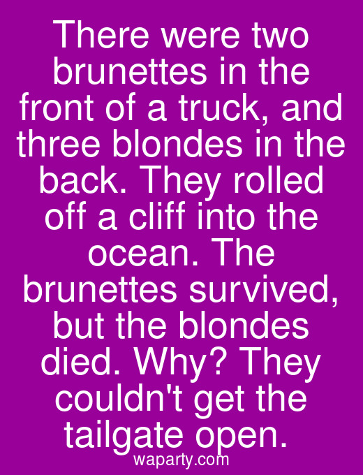 There were two brunettes in the front of a truck, and three blondes in the back. They rolled off a cliff into the ocean. The brunettes survived, but the blondes died. Why? They couldnt get the tailgate open.