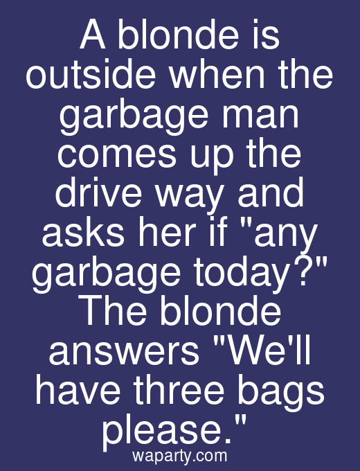 A blonde is outside when the garbage man comes up the drive way and asks her if any garbage today? The blonde answers Well have three bags please.