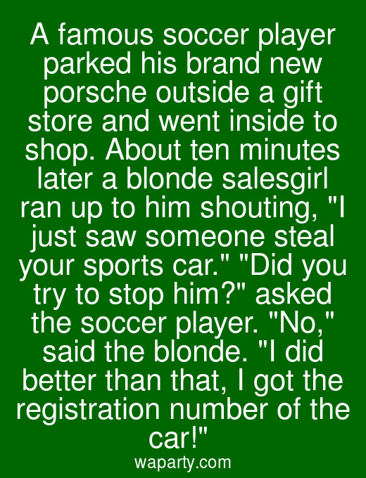 A famous soccer player parked his brand new porsche outside a gift store and went inside to shop. About ten minutes later a blonde salesgirl ran up to him shouting, I just saw someone steal your sports car. Did you try to stop him? asked the soccer player. No, said the blonde. I did better than that, I got the registration number of the car!