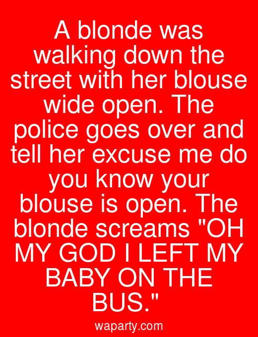 A blonde was walking down the street with her blouse wide open. The police goes over and tell her excuse me do you know your blouse is open. The blonde screams OH MY GOD I LEFT MY BABY ON THE BUS.