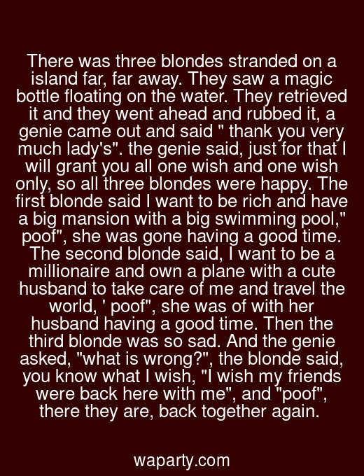 There was three blondes stranded on a island far, far away. They saw a magic bottle floating on the water. They retrieved it and they went ahead and rubbed it, a genie came out and said  thank you very much ladys. the genie said, just for that I will grant you all one wish and one wish only, so all three blondes were happy. The first blonde said I want to be rich and have a big mansion with a big swimming pool, poof, she was gone having a good time. The second blonde said, I want to be a millionaire and own a plane with a cute husband to take care of me and travel the world,  poof, she was of with her husband having a good time. Then the third blonde was so sad. And the genie asked, what is wrong?, the blonde said, you know what I wish, I wish my friends were back here with me, and poof, there they are, back together again.