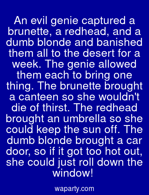 An evil genie captured a brunette, a redhead, and a dumb blonde and banished them all to the desert for a week. The genie allowed them each to bring one thing. The brunette brought a canteen so she wouldnt die of thirst. The redhead brought an umbrella so she could keep the sun off. The dumb blonde brought a car door, so if it got too hot out, she could just roll down the window!